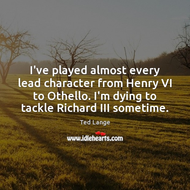 I've played almost every lead character from Henry VI to Othello. I'm Image