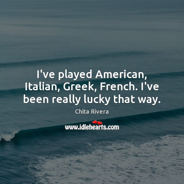 Image, I've played American, Italian, Greek, French. I've been really lucky that way.