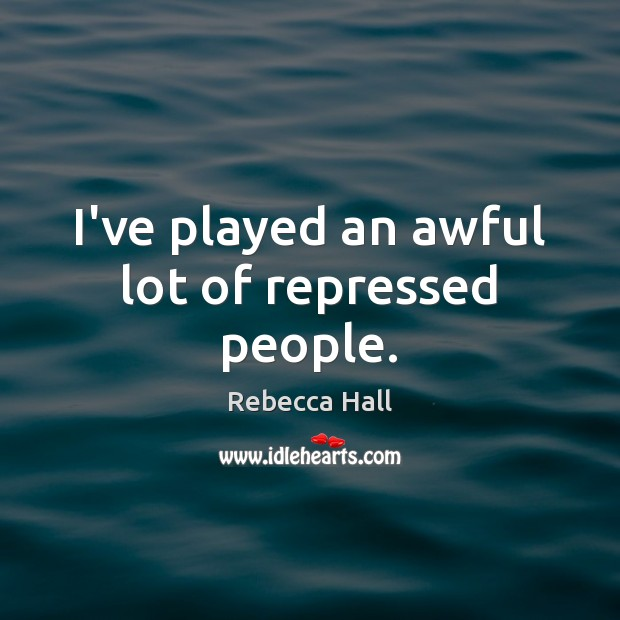I've played an awful lot of repressed people. Image