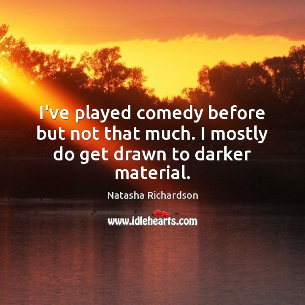 I've played comedy before but not that much. I mostly do get drawn to darker material. Image