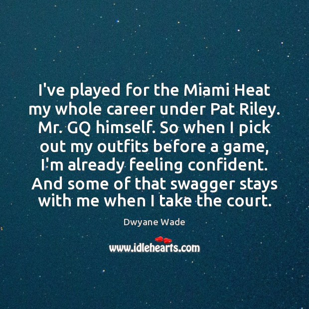 I've played for the Miami Heat my whole career under Pat Riley. Dwyane Wade Picture Quote