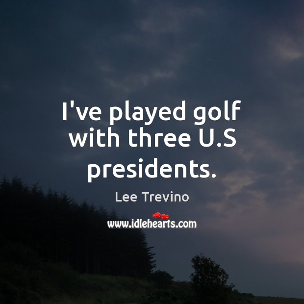 I've played golf with three U.S presidents. Image