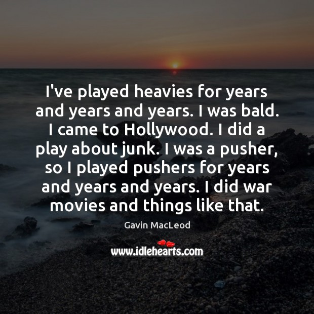 Image, I've played heavies for years and years and years. I was bald.
