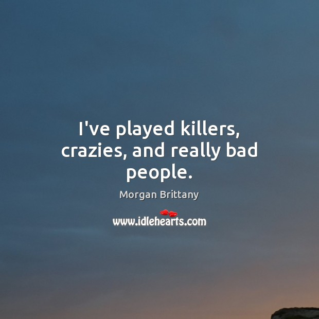 Image, I've played killers, crazies, and really bad people.