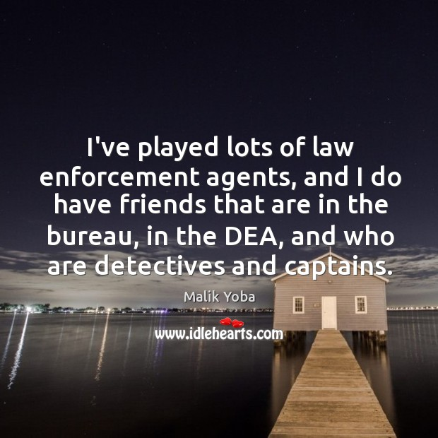 I've played lots of law enforcement agents, and I do have friends Image