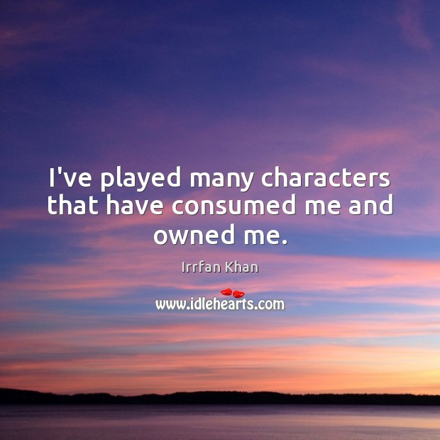 I've played many characters that have consumed me and owned me. Irrfan Khan Picture Quote