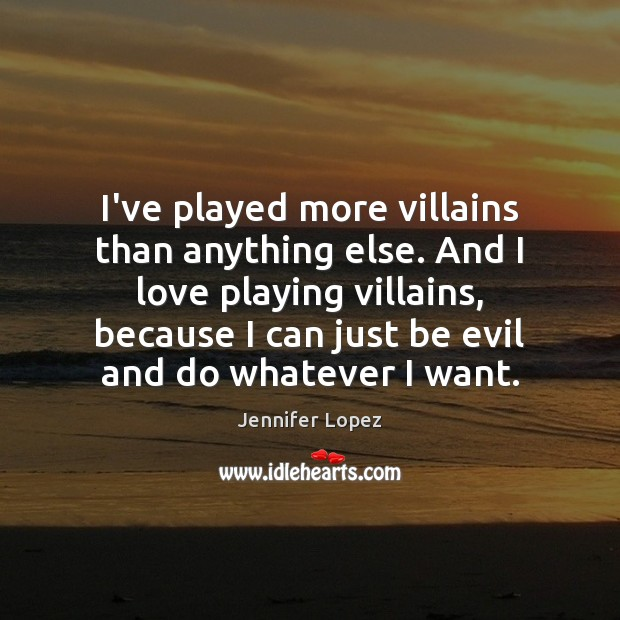 I've played more villains than anything else. And I love playing villains, Jennifer Lopez Picture Quote