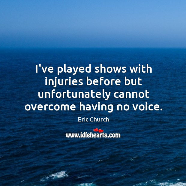 I've played shows with injuries before but unfortunately cannot overcome having no voice. Eric Church Picture Quote