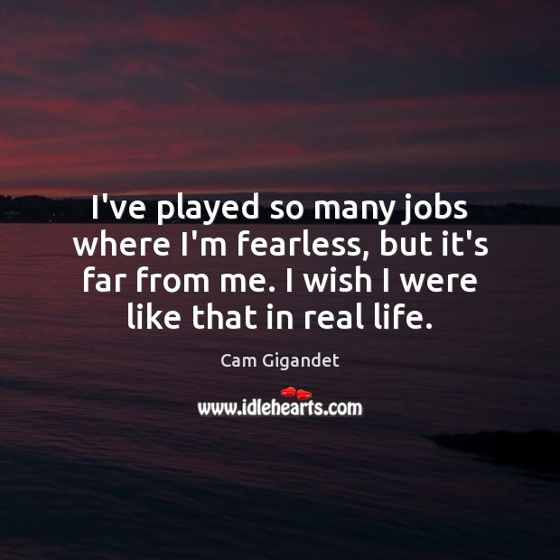 I've played so many jobs where I'm fearless, but it's far from Cam Gigandet Picture Quote