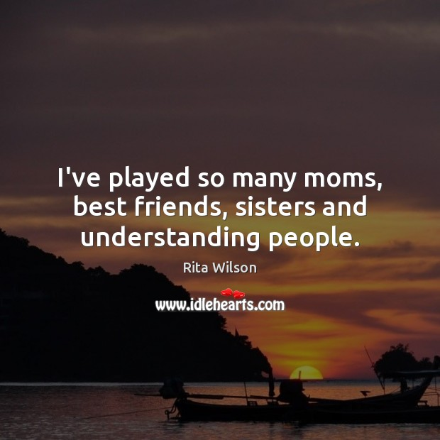 Image, I've played so many moms, best friends, sisters and understanding people.