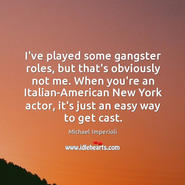 I've played some gangster roles, but that's obviously not me. When you're Image