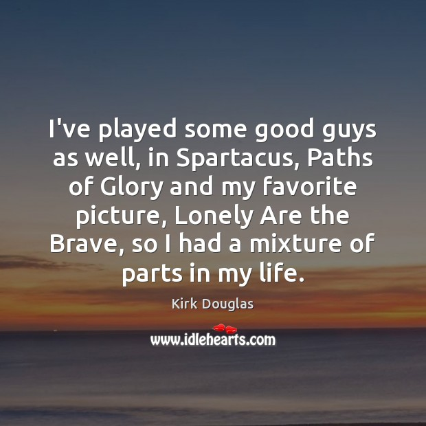 I've played some good guys as well, in Spartacus, Paths of Glory Kirk Douglas Picture Quote
