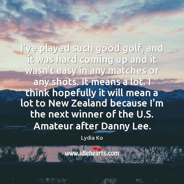 I've played such good golf, and it was hard coming up and Image