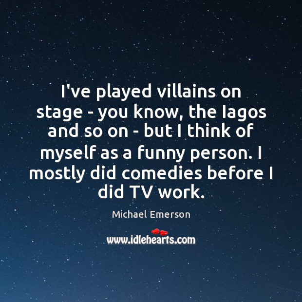 I've played villains on stage – you know, the Iagos and so Image