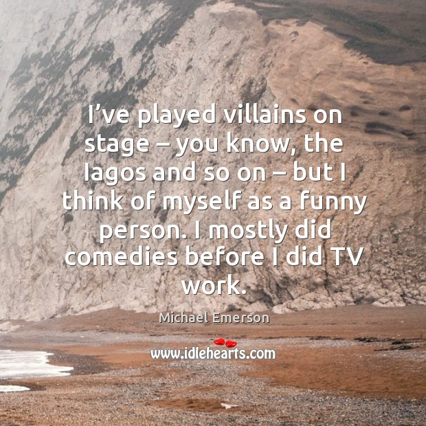 I've played villains on stage – you know, the iagos and so on – but I think of myself as Image
