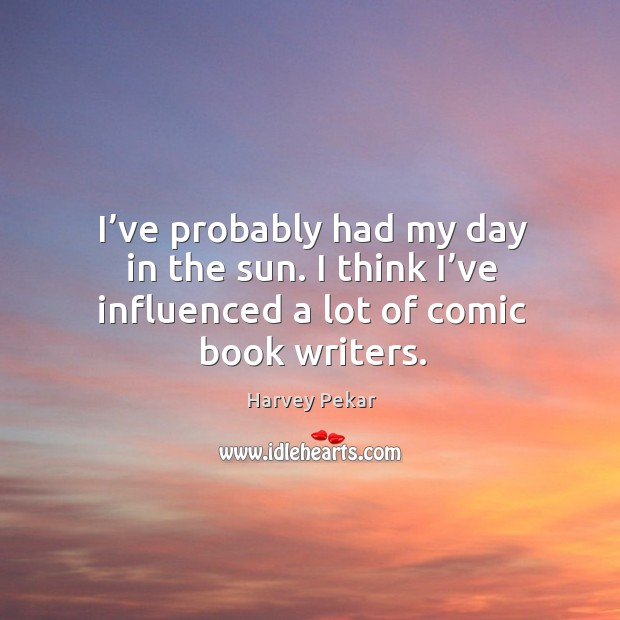 I've probably had my day in the sun. I think I've influenced a lot of comic book writers. Harvey Pekar Picture Quote