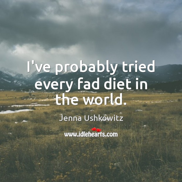 I've probably tried every fad diet in the world. Jenna Ushkowitz Picture Quote