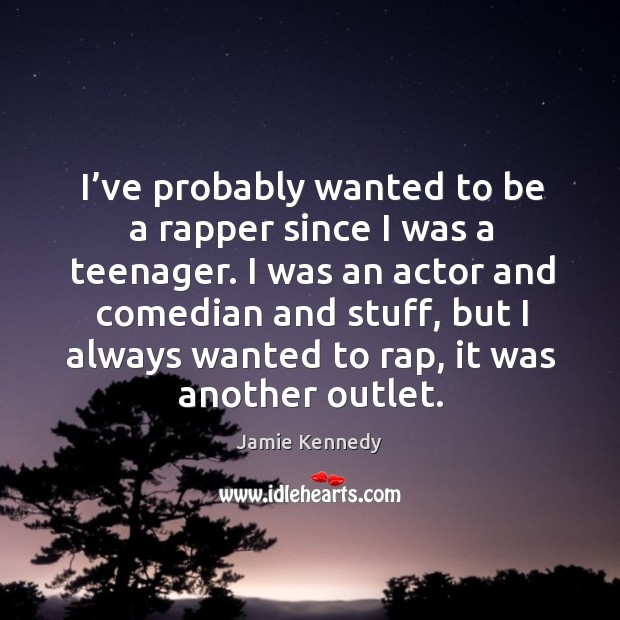 I've probably wanted to be a rapper since I was a teenager. Image