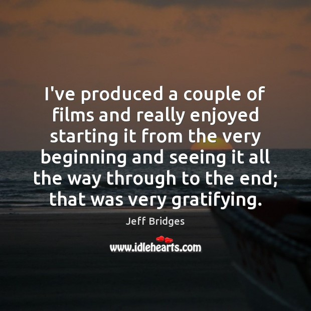 I've produced a couple of films and really enjoyed starting it from Jeff Bridges Picture Quote