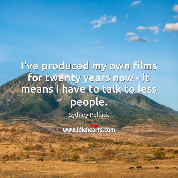 Image, I've produced my own films for twenty years now – it means I have to talk to less people.