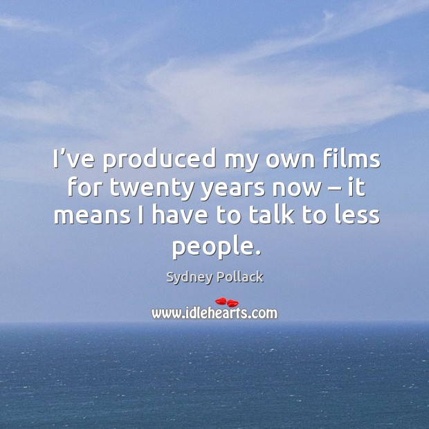 I've produced my own films for twenty years now – it means I have to talk to less people. Image