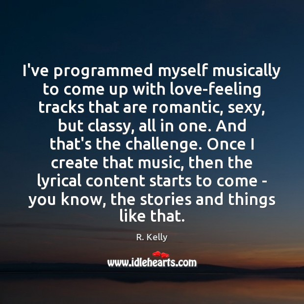 I've programmed myself musically to come up with love-feeling tracks that are Challenge Quotes Image