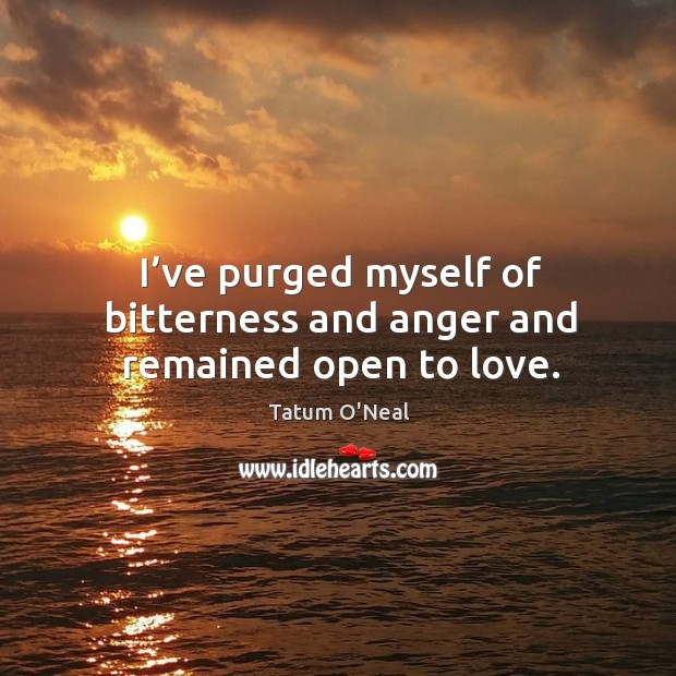 I've purged myself of bitterness and anger and remained open to love. Tatum O'Neal Picture Quote