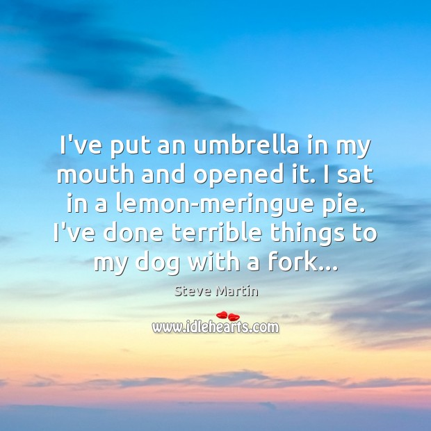 I've put an umbrella in my mouth and opened it. I sat Steve Martin Picture Quote