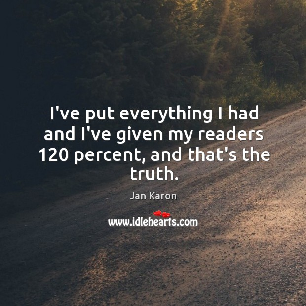 I've put everything I had and I've given my readers 120 percent, and that's the truth. Jan Karon Picture Quote