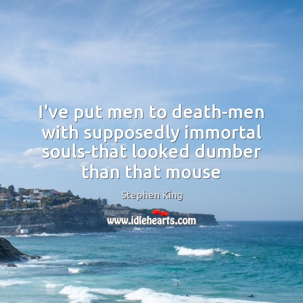 I've put men to death-men with supposedly immortal souls-that looked dumber than Image