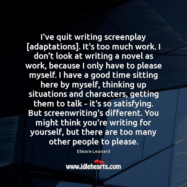 I've quit writing screenplay [adaptations]. It's too much work. I don't look Image