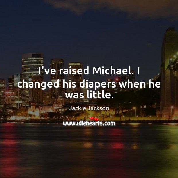 I've raised Michael. I changed his diapers when he was little. Image