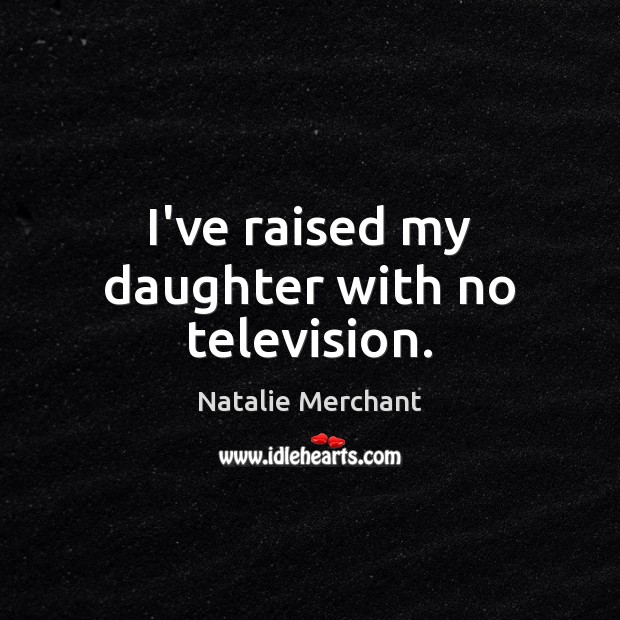 I've raised my daughter with no television. Natalie Merchant Picture Quote