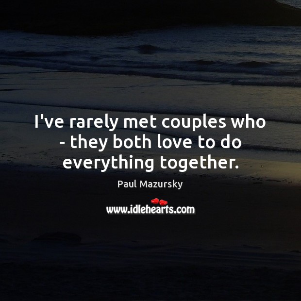 I've rarely met couples who – they both love to do everything together. Paul Mazursky Picture Quote
