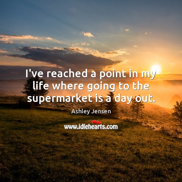 I've reached a point in my life where going to the supermarket is a day out. Ashley Jensen Picture Quote
