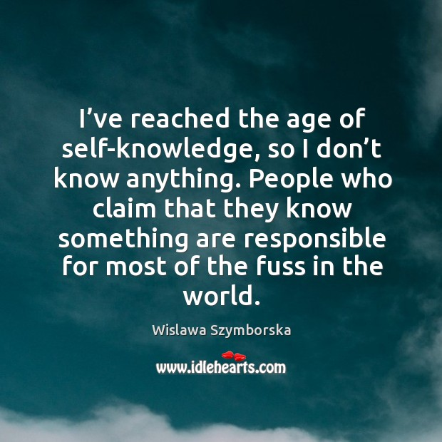 I've reached the age of self-knowledge, so I don't know anything. Wislawa Szymborska Picture Quote