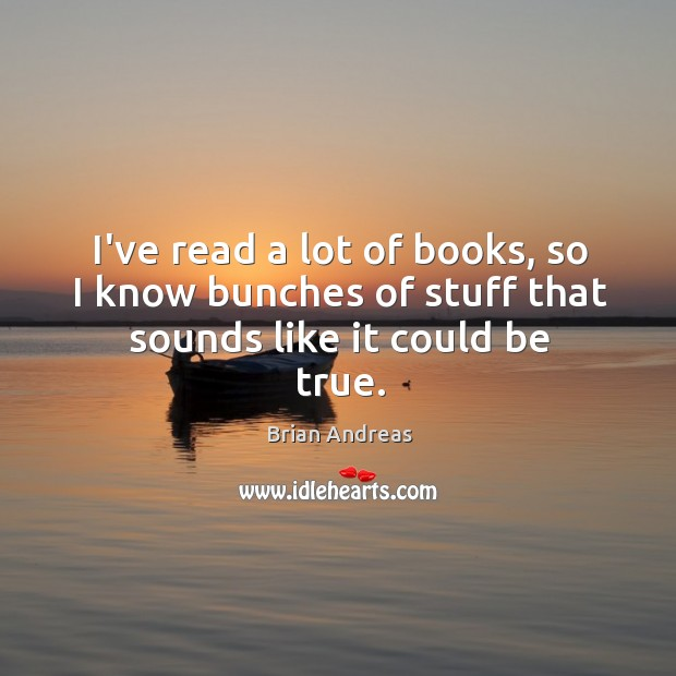 Image, I've read a lot of books, so I know bunches of stuff that sounds like it could be true.