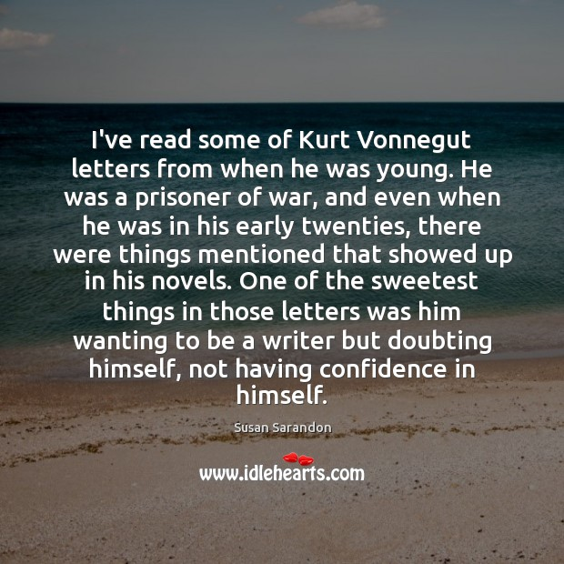 I've read some of Kurt Vonnegut letters from when he was young. Susan Sarandon Picture Quote