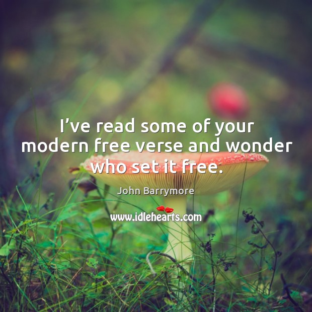 Image about I've read some of your modern free verse and wonder who set it free.