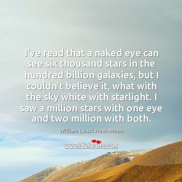 I've read that a naked eye can see six thousand stars in William Least Heat-Moon Picture Quote