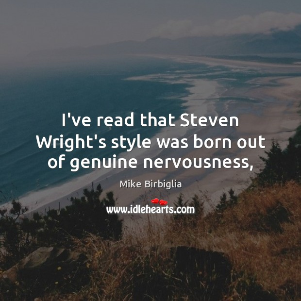 Image, I've read that Steven Wright's style was born out of genuine nervousness,