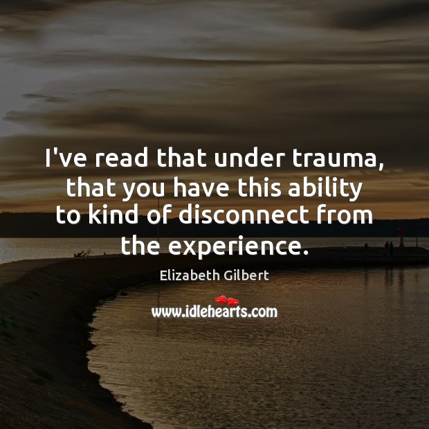 I've read that under trauma, that you have this ability to kind Elizabeth Gilbert Picture Quote