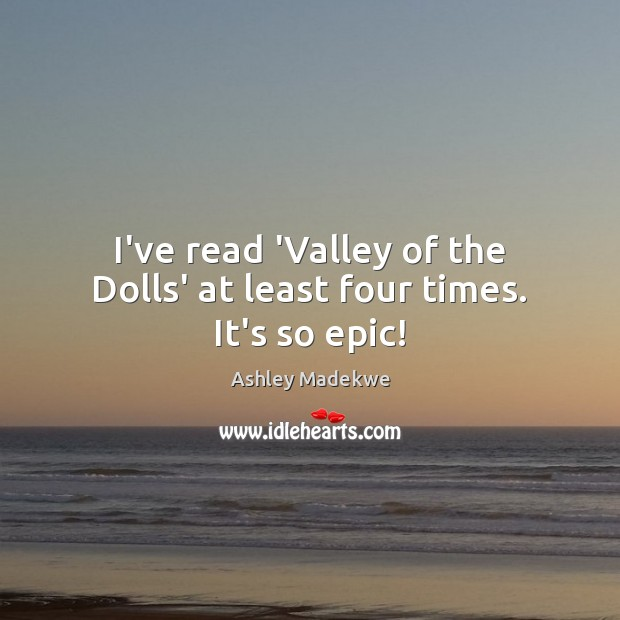 Image, I've read 'Valley of the Dolls' at least four times. It's so epic!