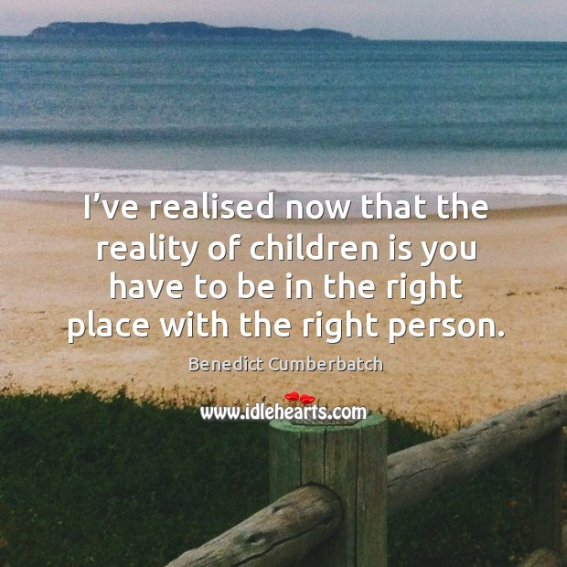 Image, I've realised now that the reality of children is you have to be in the right place with the right person.