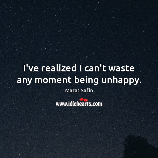 Image, I've realized I can't waste any moment being unhappy.