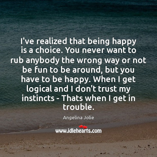 I've realized that being happy is a choice. You never want to Don't Trust Quotes Image