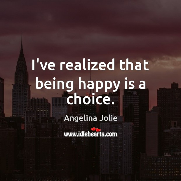 I've realized that being happy is a choice. Image
