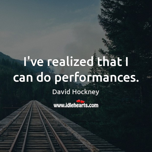 I've realized that I can do performances. David Hockney Picture Quote