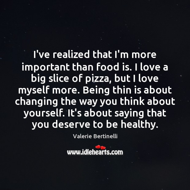 Valerie Bertinelli Picture Quote image saying: I've realized that I'm more important than food is. I love a