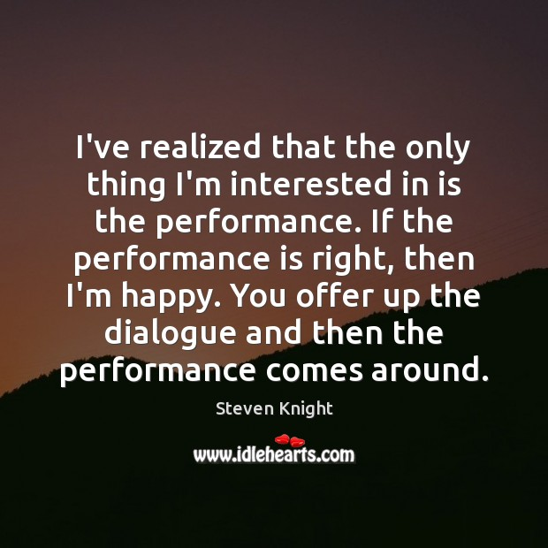 I've realized that the only thing I'm interested in is the performance. Performance Quotes Image